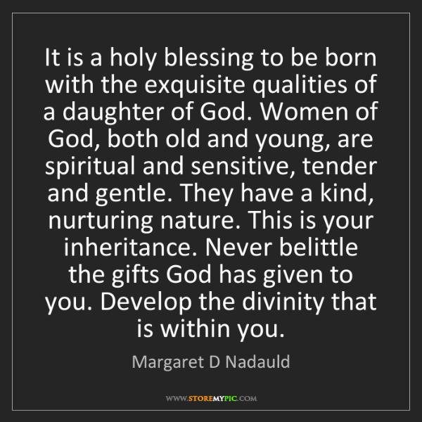Margaret D Nadauld: It is a holy blessing to be born with the exquisite qualities...