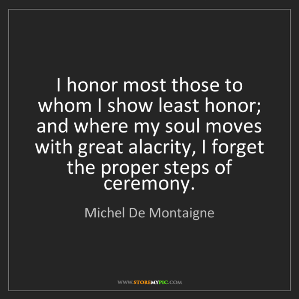 Michel De Montaigne: I honor most those to whom I show least honor; and where...
