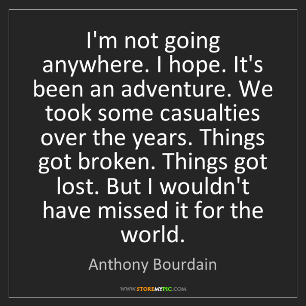 Anthony Bourdain: I'm not going anywhere. I hope. It's been an adventure....