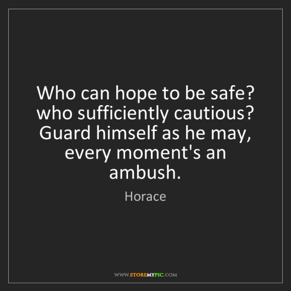 Horace: Who can hope to be safe? who sufficiently cautious? Guard...
