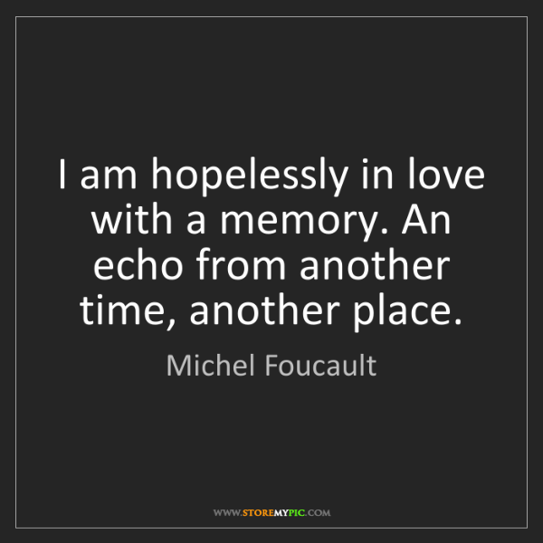 Michel Foucault: I am hopelessly in love with a memory. An echo from another...