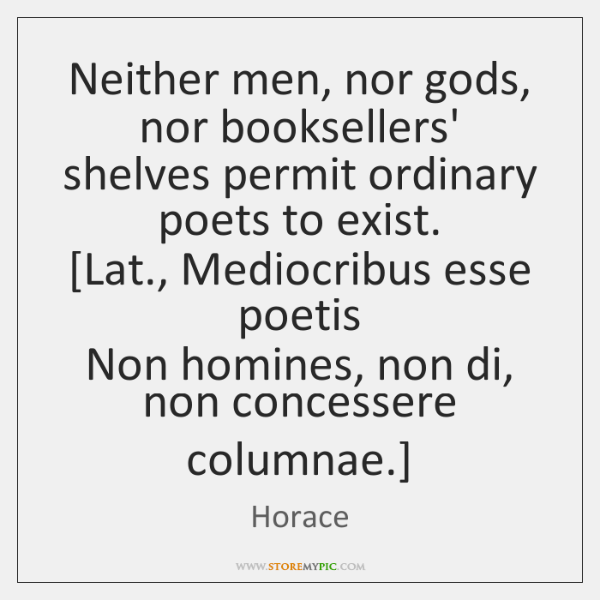 Neither men, nor gods, nor booksellers' shelves permit ordinary poets to exist.  [...