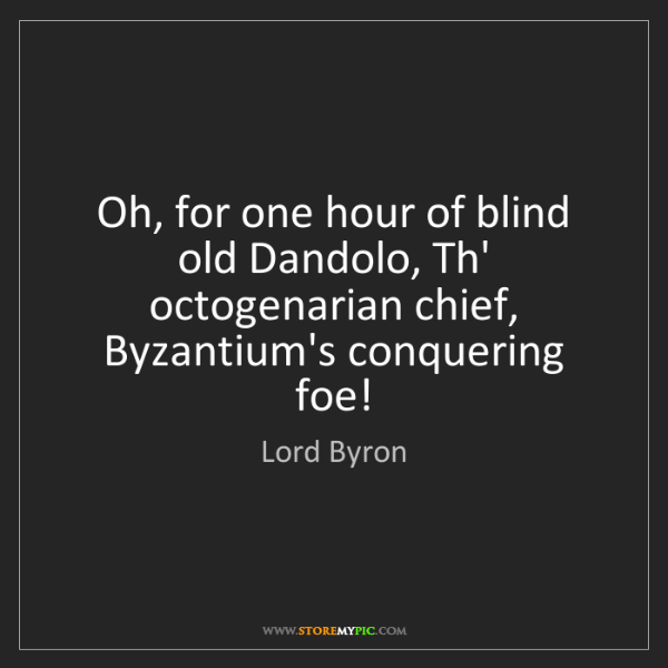 Lord Byron: Oh, for one hour of blind old Dandolo, Th' octogenarian...