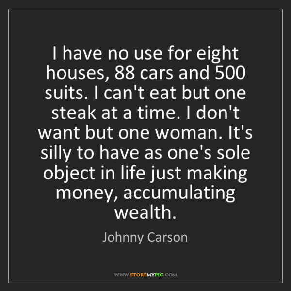 Johnny Carson: I have no use for eight houses, 88 cars and 500 suits....