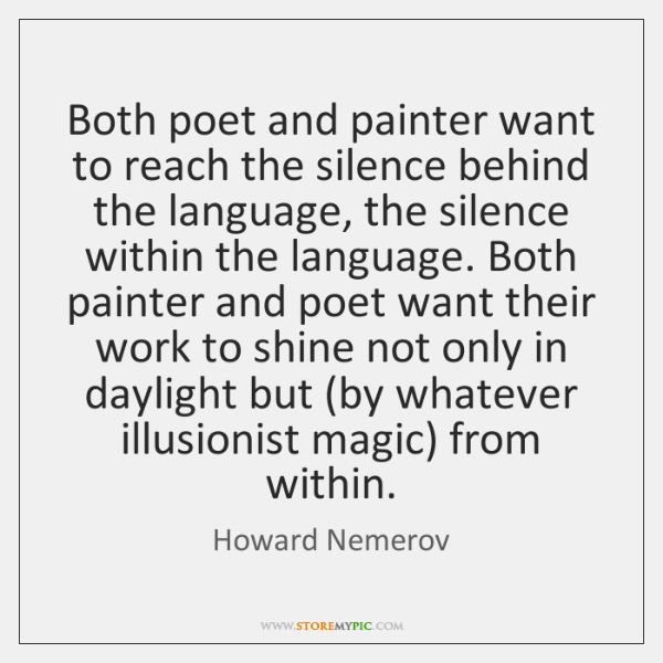 Both poet and painter want to reach the silence behind the language, ...