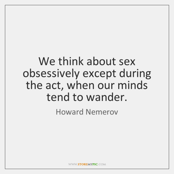 We think about sex obsessively except during the act, when our minds ...