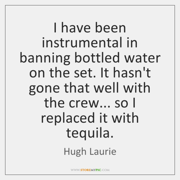 I have been instrumental in banning bottled water on the set. It ...