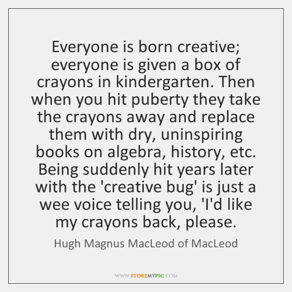 Everyone is born creative; everyone is given a box of crayons in ...