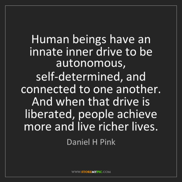 Daniel H Pink: Human beings have an innate inner drive to be autonomous,...