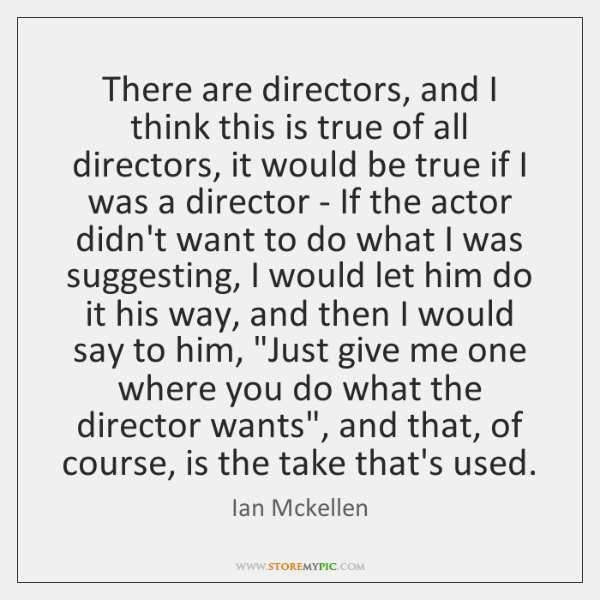 There are directors, and I think this is true of all directors, ...