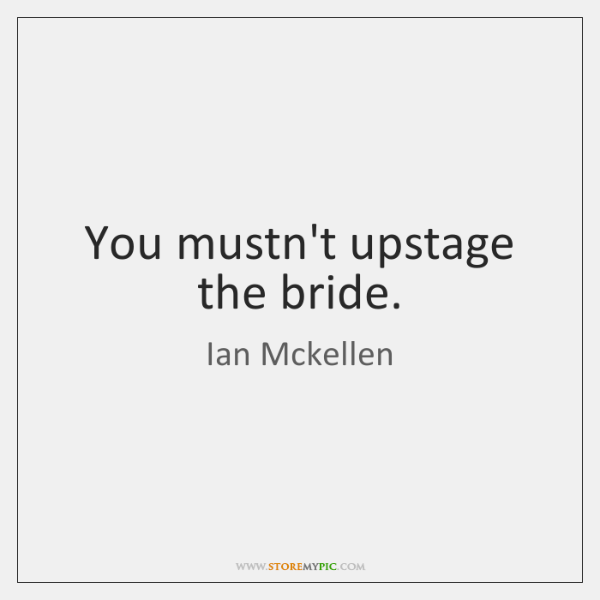 You mustn't upstage the bride.