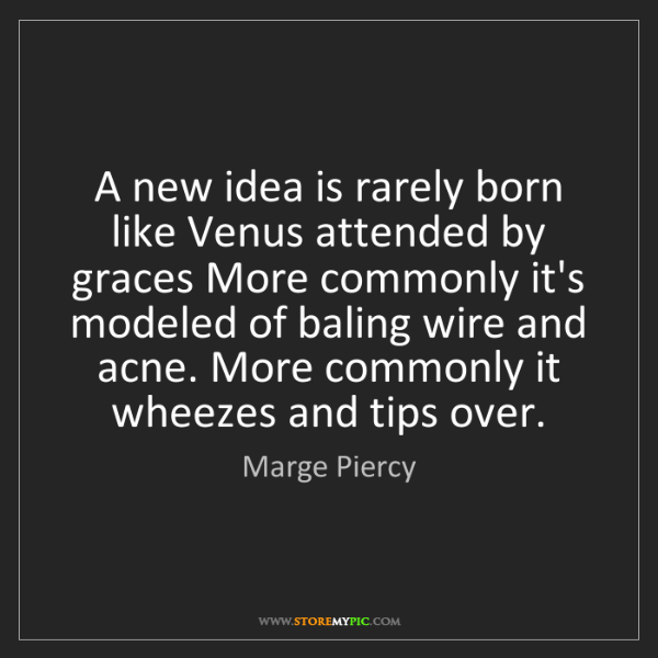 Marge Piercy: A new idea is rarely born like Venus attended by graces...