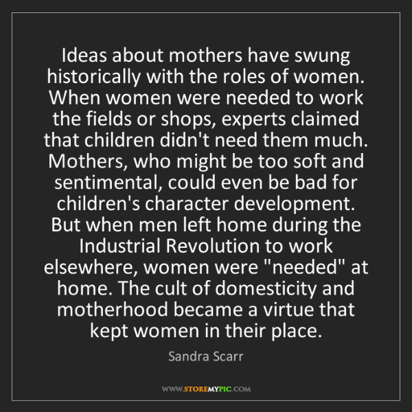Sandra Scarr: Ideas about mothers have swung historically with the...