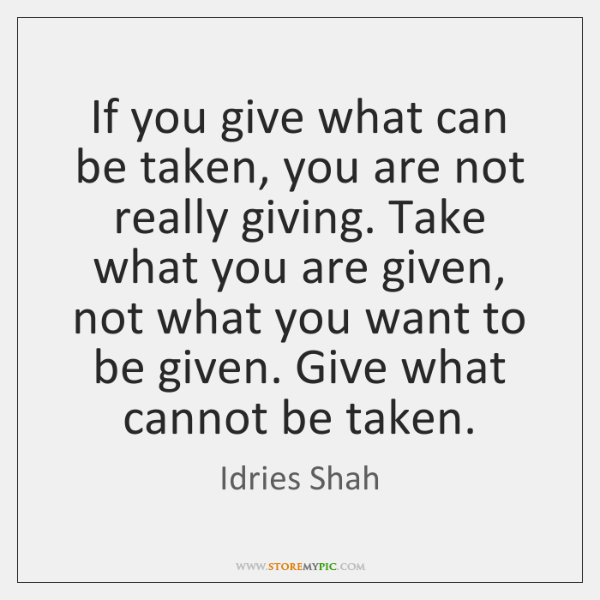 If you give what can be taken, you are not really giving. ...