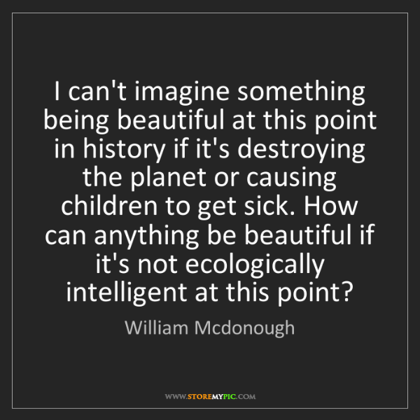 William Mcdonough: I can't imagine something being beautiful at this point...
