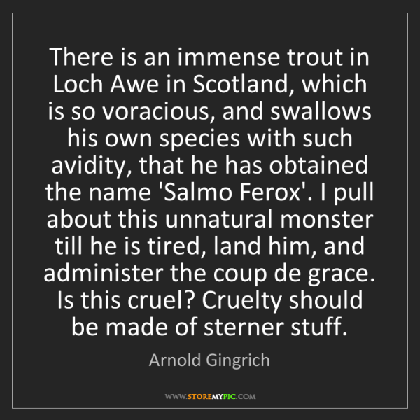 Arnold Gingrich: There is an immense trout in Loch Awe in Scotland, which...
