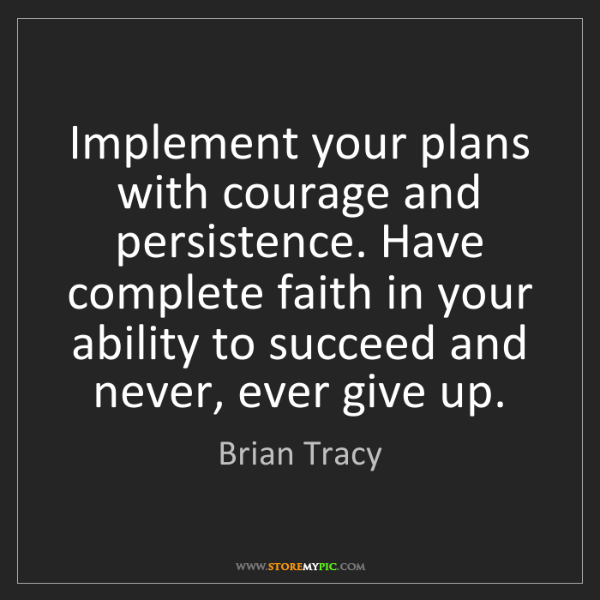 Brian Tracy: Implement your plans with courage and persistence. Have...