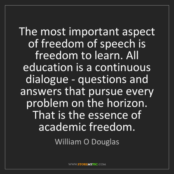 William O Douglas: The most important aspect of freedom of speech is freedom...