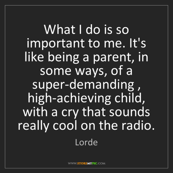 Lorde: What I do is so important to me. It's like being a parent,...