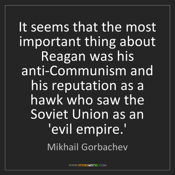 Mikhail Gorbachev: It seems that the most important thing about Reagan was...