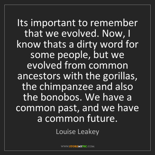 Louise Leakey: Its important to remember that we evolved. Now, I know...