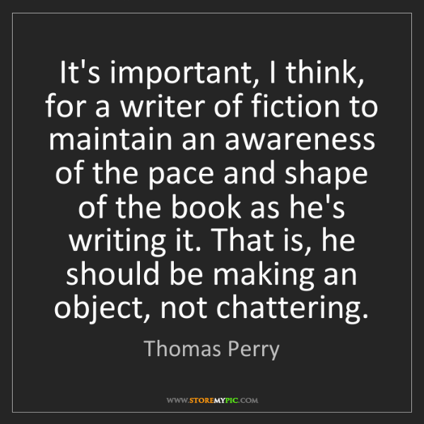 Thomas Perry: It's important, I think, for a writer of fiction to maintain...