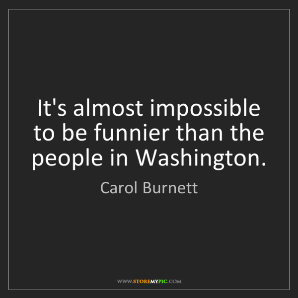 Carol Burnett: It's almost impossible to be funnier than the people...