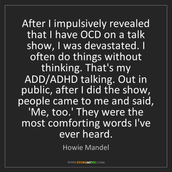 Howie Mandel: After I impulsively revealed that I have OCD on a talk...