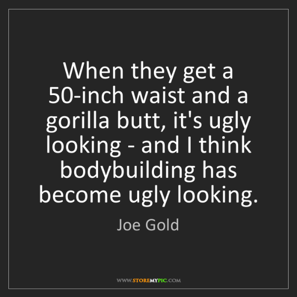 Joe Gold: When they get a 50-inch waist and a gorilla butt, it's...