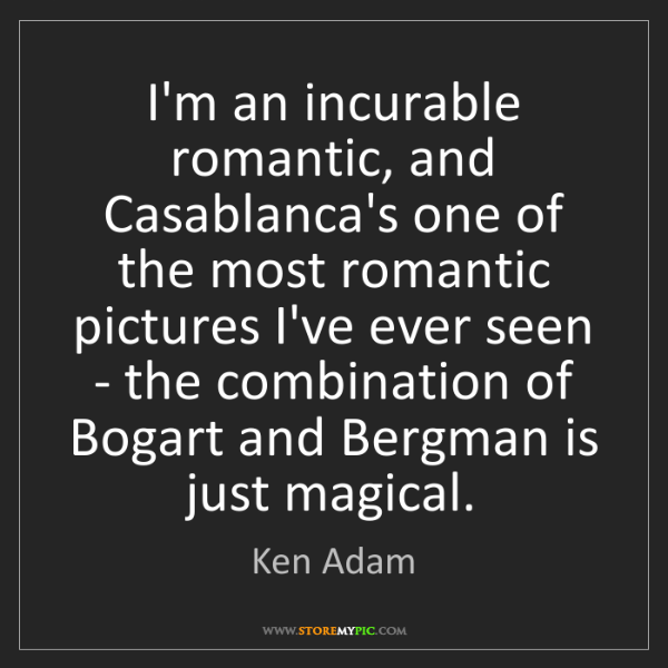 Ken Adam: I'm an incurable romantic, and Casablanca's one of the...