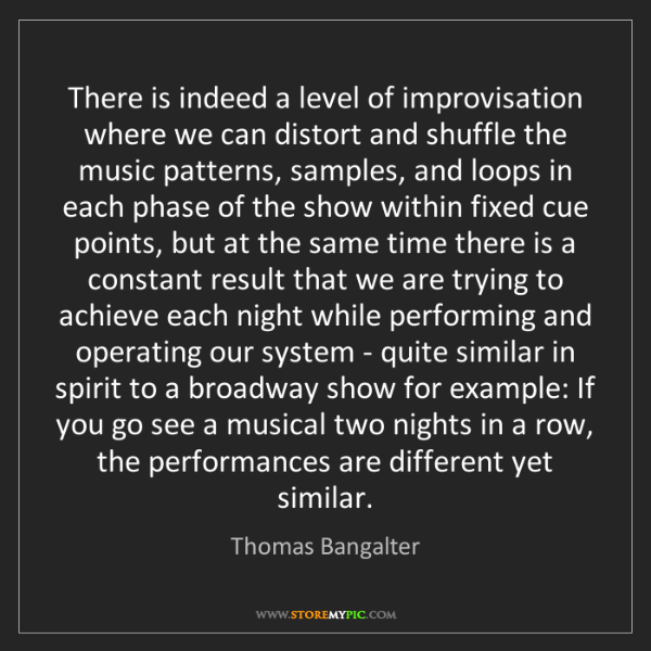 Thomas Bangalter: There is indeed a level of improvisation where we can...