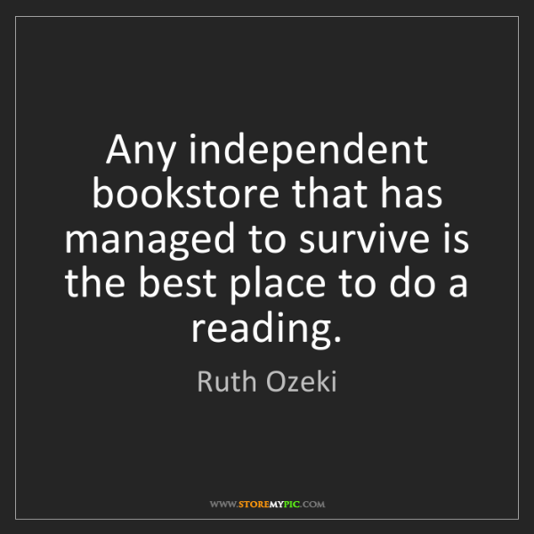 Ruth Ozeki: Any independent bookstore that has managed to survive...