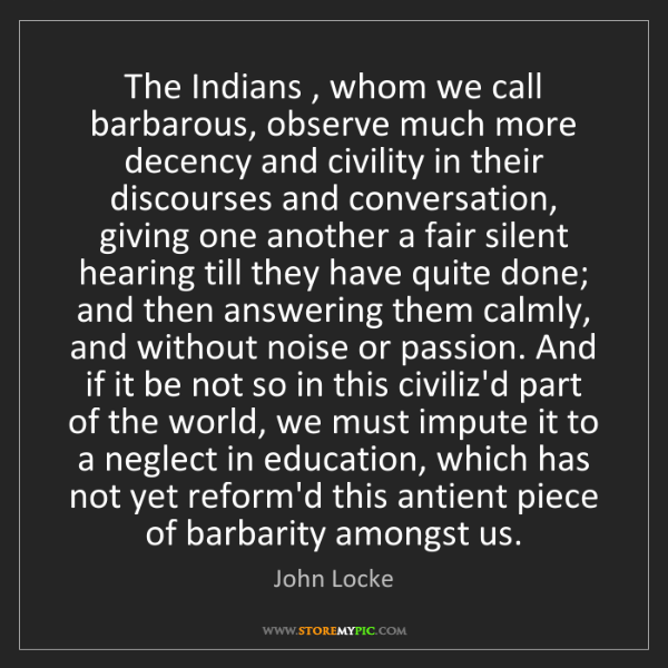 John Locke: The Indians , whom we call barbarous, observe much more...