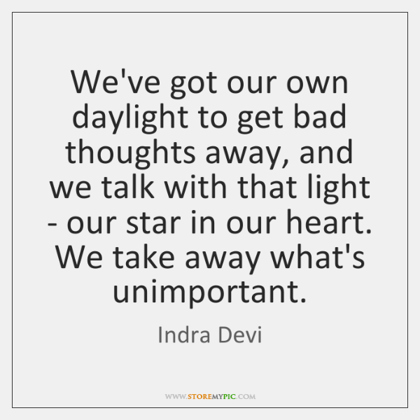 We've got our own daylight to get bad thoughts away, and we ...