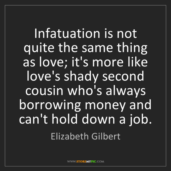Elizabeth Gilbert: Infatuation is not quite the same thing as love; it's...