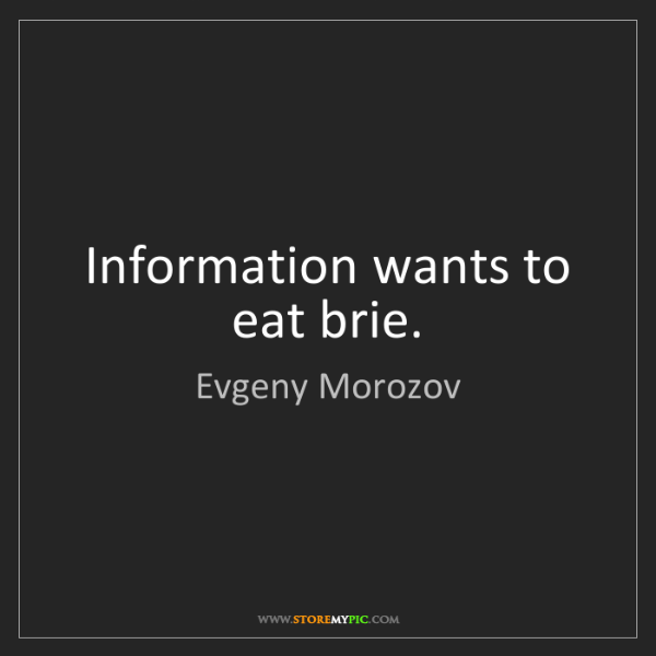 Evgeny Morozov: Information wants to eat brie.