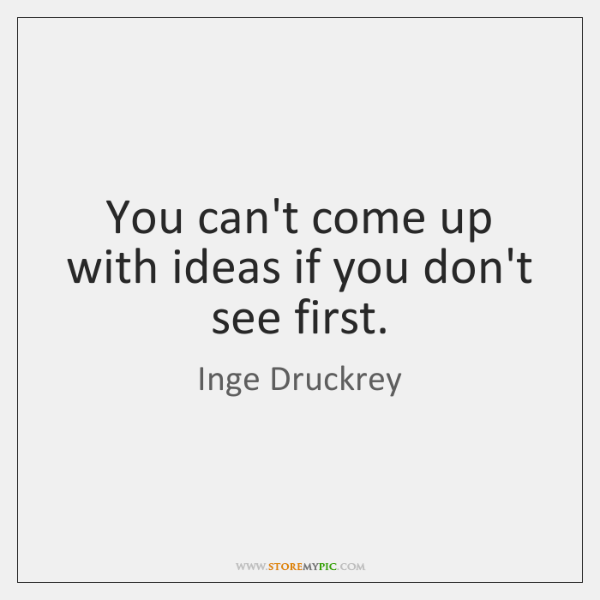 You can't come up with ideas if you don't see first.