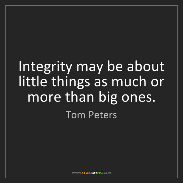 Tom Peters: Integrity may be about little things as much or more...