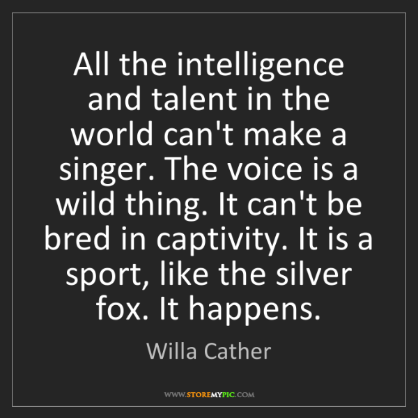 Willa Cather: All the intelligence and talent in the world can't make...