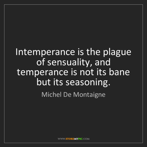 Michel De Montaigne: Intemperance is the plague of sensuality, and temperance...