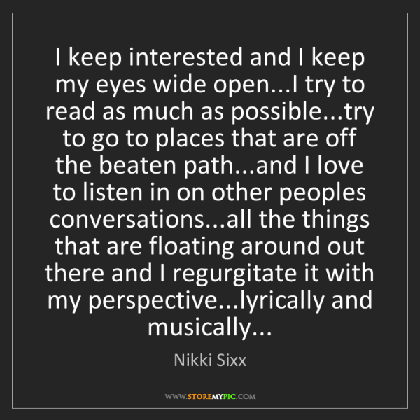 Nikki Sixx: I keep interested and I keep my eyes wide open...I try...