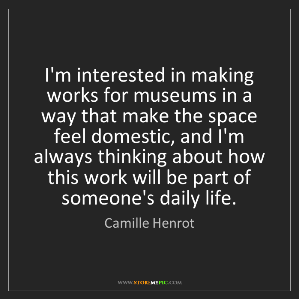 Camille Henrot: I'm interested in making works for museums in a way that...