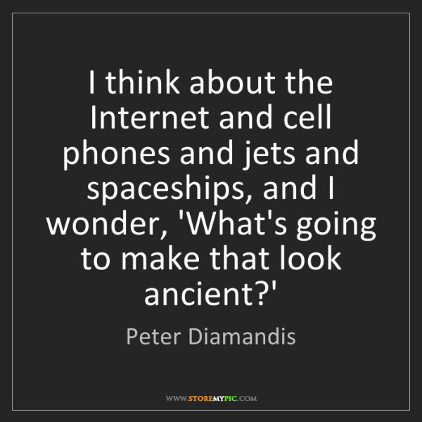 Peter Diamandis: I think about the Internet and cell phones and jets and...
