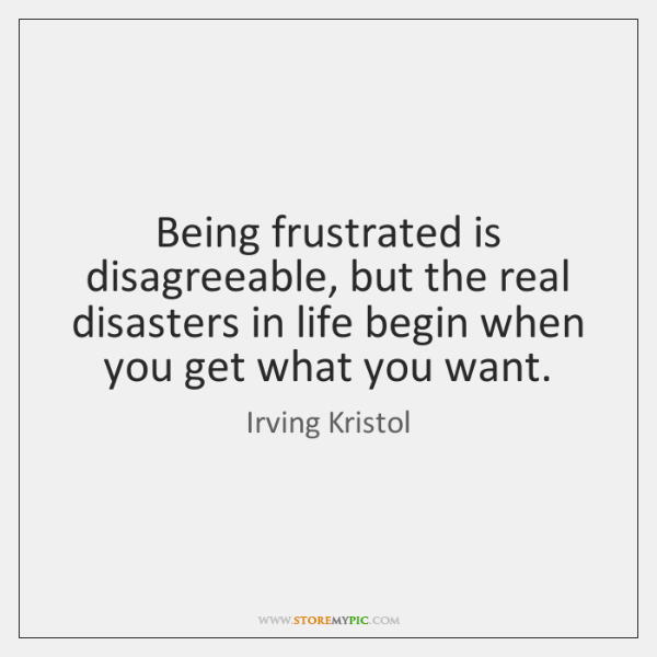 Being frustrated is disagreeable, but the real disasters in life begin when ...