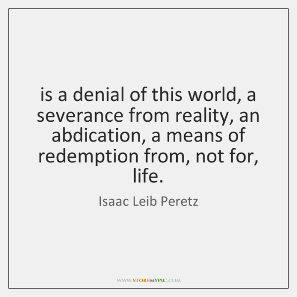 is a denial of this world, a severance from reality, an abdication, ...