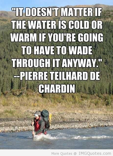 It doesnt matter if the water is cold or warm if youre going to have to wade through it anyway
