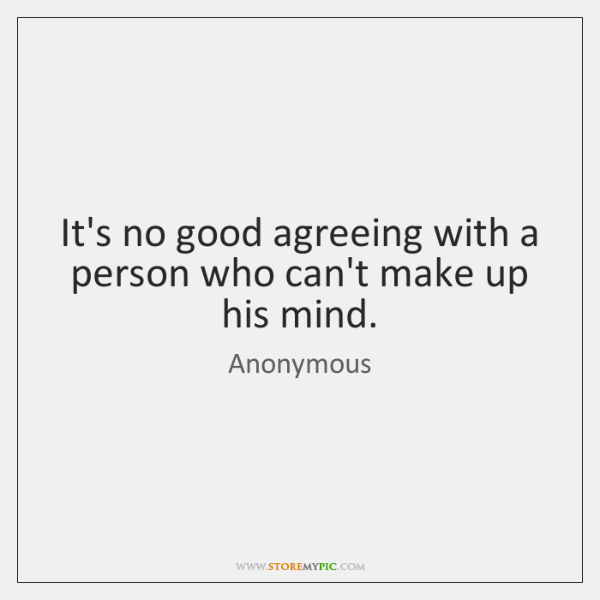 It's no good agreeing with a person who can't make up his ...