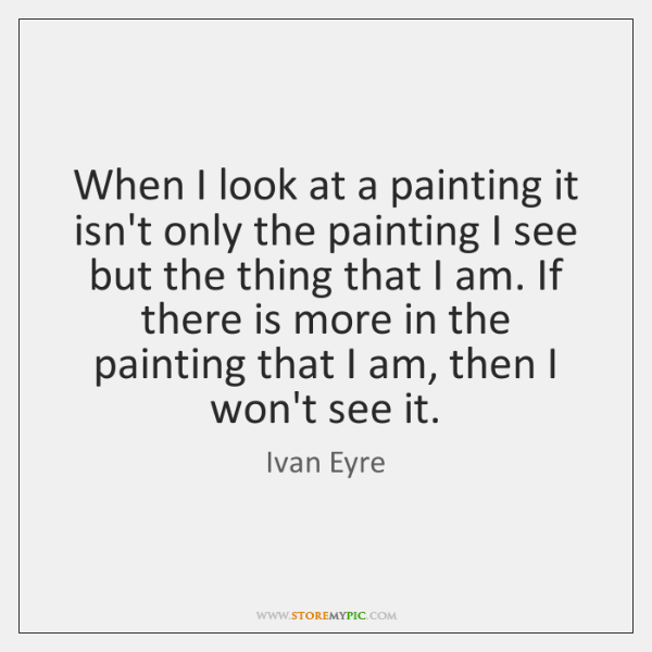 When I look at a painting it isn't only the painting I ...