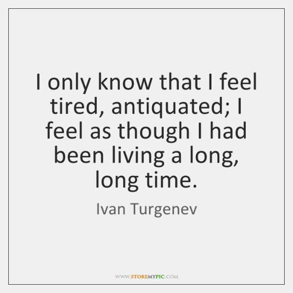 I only know that I feel tired, antiquated; I feel as though ...
