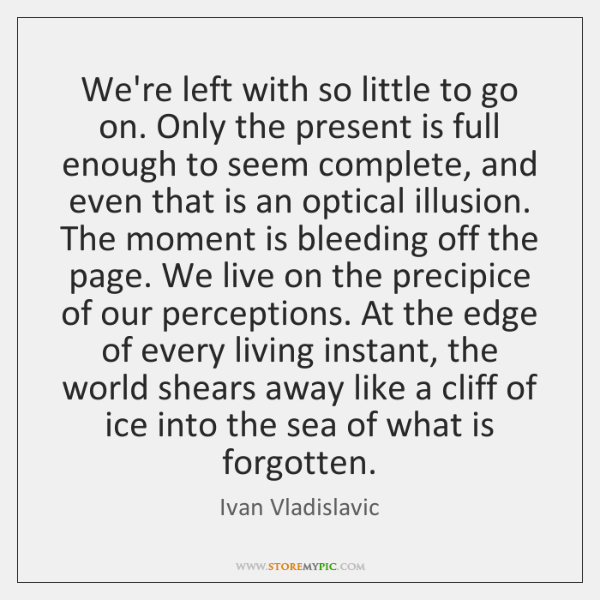 We're left with so little to go on. Only the present is ...